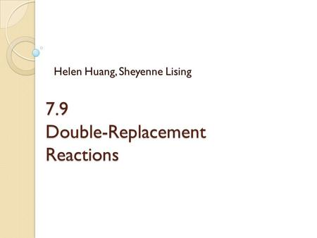 7.9 Double-Replacement Reactions Helen Huang, Sheyenne Lising.