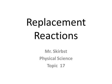 Replacement Reactions Mr. Skirbst Physical Science Topic 17.