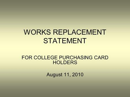 WORKS REPLACEMENT STATEMENT FOR COLLEGE PURCHASING CARD HOLDERS August 11, 2010.