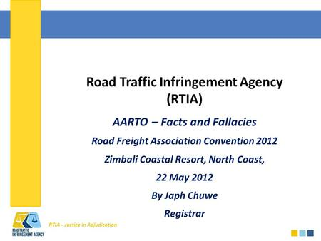 RTIA - Justice in Adjudication Road Traffic Infringement Agency (RTIA) AARTO – Facts and Fallacies Road Freight Association Convention 2012 Zimbali Coastal.