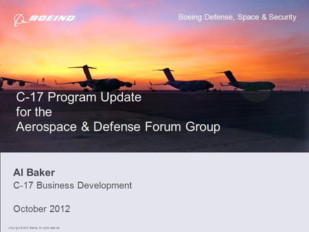 1 Al Baker C-17 Business Development October 2012 C-17 Program Update for the Aerospace & Defense Forum Group Boeing Defense, Space & Security Copyright.