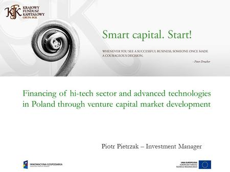 Financing of hi-tech sector and advanced technologies in Poland through venture capital market development Piotr Pietrzak – Investment Manager.