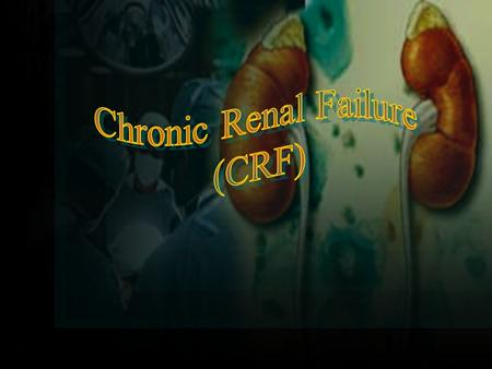 Renal Failure 2 Chronic Renal Failure 1.CRF - irreversible kidney dysfx.with azotemia >3 months. 2.Azotemia - BUN >28mg/dL & Cr>1.5mg/dL 3.ESRD (GFR <5%)