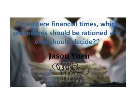 In austere financial times, which procedures should be rationed and who should decide? Jason Yuen Final year medical student – University of Oxford Professor.