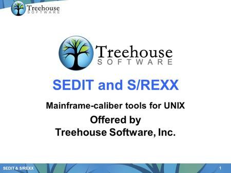 1 SEDIT & S/REXX SEDIT and S/REXX Mainframe-caliber tools for UNIX Offered by Treehouse Software, Inc.