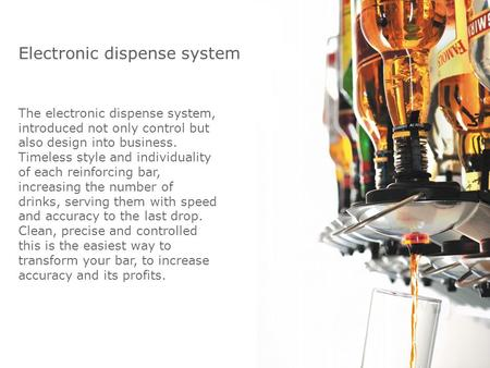Electronic dispense system The electronic dispense system, introduced not only control but also design into business. Timeless style and individuality.