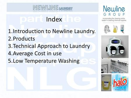Index 1.Introduction to Newline Laundry. 2.Products 3.Technical Approach to Laundry 4.Average Cost in use 5.Low Temperature Washing.