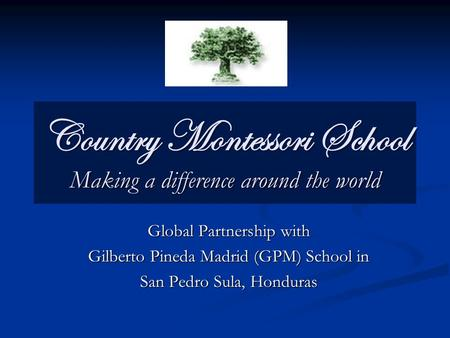 Country Montessori School Making a difference around the world Global Partnership with Gilberto Pineda Madrid (GPM) School in San Pedro Sula, Honduras.