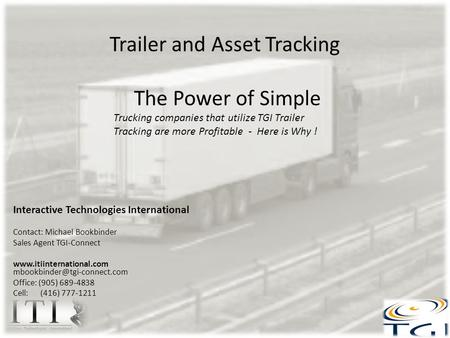 Trailer and Asset Tracking The Power of Simple Interactive Technologies International Contact: Michael Bookbinder Sales Agent TGI-Connect www.itiinternational.com.