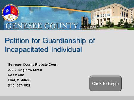 Petition for Guardianship of Incapacitated Individual Click to Begin Genesee County Probate Court 900 S. Saginaw Street Room 502 Flint, MI 48502 (810)