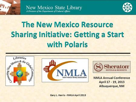 New Mexico State Library A Division of the Department of Cultural Affairs Gary L. Harris - NMLA April 2013 The New Mexico Resource Sharing Initiative: