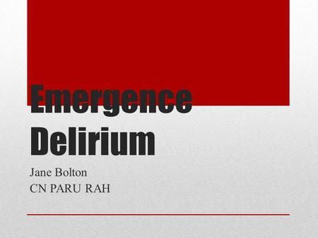 Emergence Delirium Jane Bolton CN PARU RAH. Postoperative Neurobehavioral Disturbances 3 distinct forms : emergence delirium postoperative delirium postoperative.