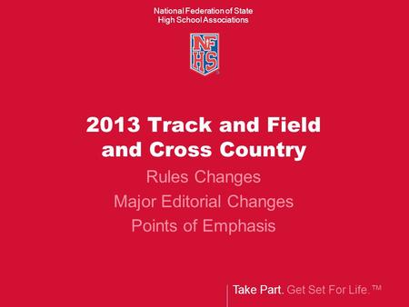 Take Part. Get Set For Life. National Federation of State High School Associations 2013 Track and Field and Cross Country Rules Changes Major Editorial.