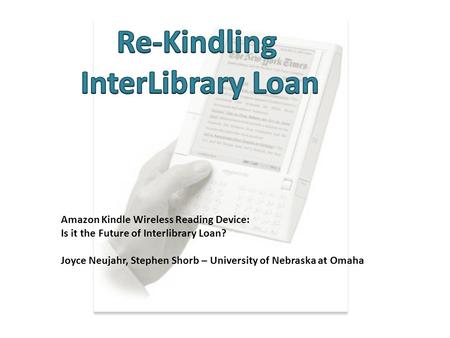 Amazon Kindle Wireless Reading Device: Is it the Future of Interlibrary Loan? Joyce Neujahr, Stephen Shorb – University of Nebraska at Omaha.
