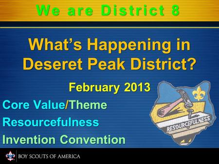 Whats Happening in Deseret Peak District? February 2013 Core Value/Theme Resourcefulness Invention Convention We are District 8.