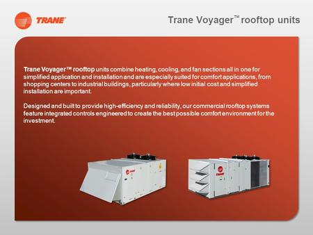 Trane Voyager rooftop units Trane Voyager rooftop units combine heating, cooling, and fan sections all in one for simplified application and installation.