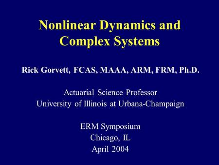 Nonlinear Dynamics and Complex Systems Rick Gorvett, FCAS, MAAA, ARM, FRM, Ph.D. Actuarial Science Professor University of Illinois at Urbana-Champaign.