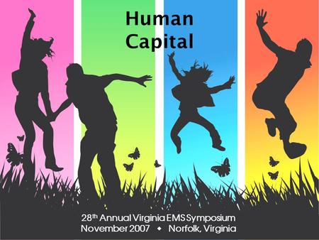Human Capital 28 th Annual Virginia EMS Symposium November 2007 Norfolk, Virginia.