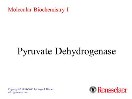 Pyruvate Dehydrogenase Copyright © 1999-2006 by Joyce J. Diwan. All rights reserved. Molecular Biochemistry I.