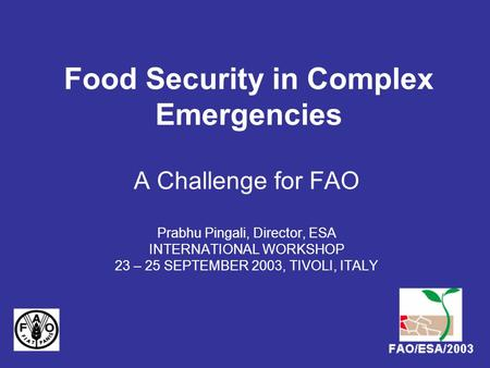 Food Security in Complex Emergencies A Challenge for FAO Prabhu Pingali, Director, ESA INTERNATIONAL WORKSHOP 23 – 25 SEPTEMBER 2003, TIVOLI, ITALY.