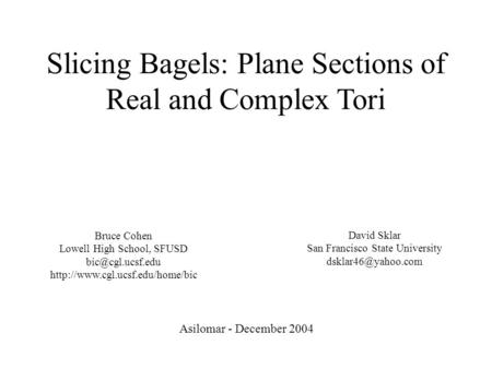 Slicing Bagels: Plane Sections of Real and Complex Tori Asilomar - December 2004 Bruce Cohen Lowell High School, SFUSD