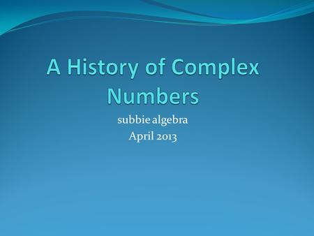 Subbie algebra April 2013. Square Roots of Negative Numbers? The most commonly occurring application problems that require people to take square roots.