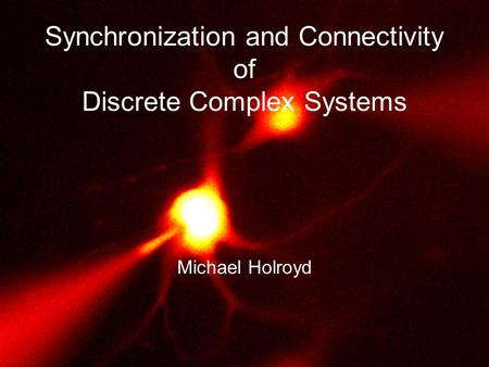 Synchronization and Connectivity of Discrete Complex Systems Michael Holroyd.