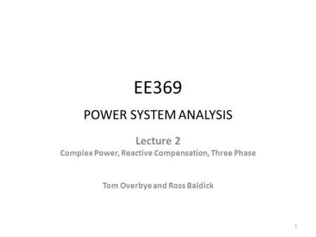 EE369 POWER SYSTEM ANALYSIS Lecture 2 Complex Power, Reactive Compensation, Three Phase Tom Overbye and Ross Baldick 1.