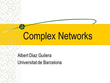 Complex Networks Albert Diaz Guilera Universitat de Barcelona.