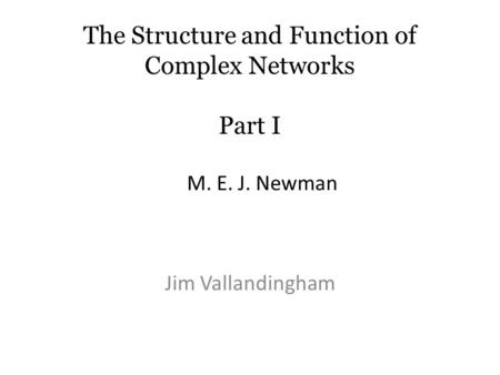 The Structure and Function of Complex Networks Part I Jim Vallandingham M. E. J. Newman.