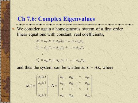 Ch 7.6: Complex Eigenvalues We consider again a homogeneous system of n first order linear equations with constant, real coefficients, and thus the system.