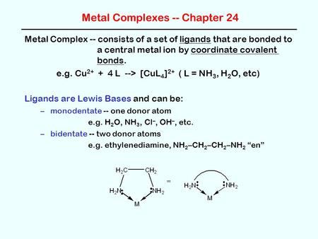 Metal Complexes -- Chapter 24 Metal Complex -- consists of a set of ligands that are bonded to a central metal ion by coordinate covalent bonds. e.g. Cu.