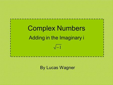 Complex Numbers Adding in the Imaginary i By Lucas Wagner.