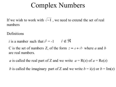 Complex Numbers If we wish to work with, we need to extend the set of real numbers Definitions i is a number such that i 2 = -1 C is the set of numbers.