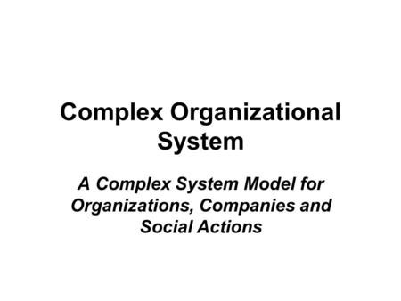 Complex Organizational System A Complex System Model for Organizations, Companies and Social Actions.