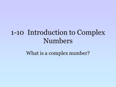 1-10 Introduction to Complex Numbers What is a complex number?