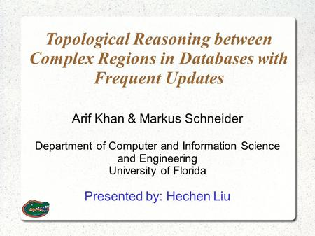 Topological Reasoning between Complex Regions in Databases with Frequent Updates Arif Khan & Markus Schneider Department of Computer and Information Science.