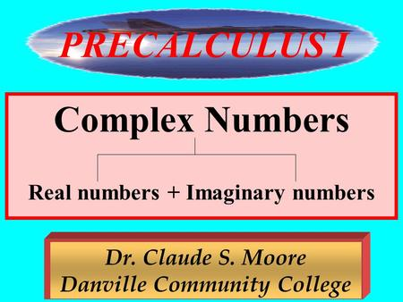 1 Complex Numbers Real numbers + Imaginary numbers Dr. Claude S. Moore Danville Community College PRECALCULUS I.