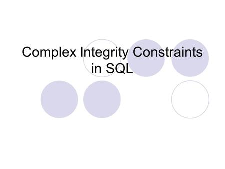 Complex Integrity Constraints in SQL. Constraints over a Single Table Table Constraint: Create TABLE Sailors (sid INTEGER, sname CHAR(10), rating INTEGER,