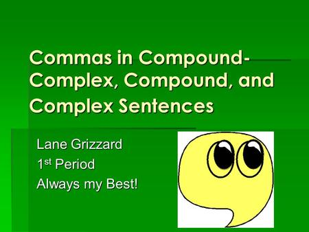 Commas in Compound- Complex, Compound, and Complex Sentences Lane Grizzard 1 st Period Always my Best!