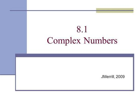 8.1 Complex Numbers JMerrill, 2009. A Little History Math is used to explain our universe. When a recurring phenomenon is seen and cant be explained by.