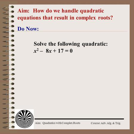 Aim: Quadratics with Complex Roots Course: Adv. Alg. & Trig. Aim: How do we handle quadratic equations that result in complex roots? Do Now: Solve the.