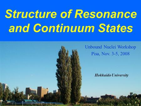 Structure of Resonance and Continuum States Hokkaido University Unbound Nuclei Workshop Pisa, Nov. 3-5, 2008.