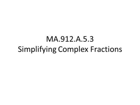 MA.912.A.5.3 Simplifying Complex Fractions. Complex Fraction a fraction with a fraction in the numerator and/or denominator. Such as: How would you simplify.