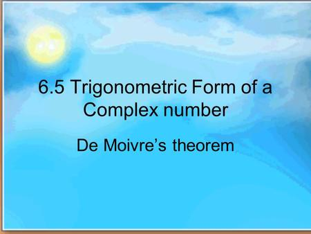 6.5 Trigonometric Form of a Complex number De Moivres theorem.