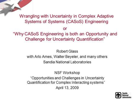 Wrangling with Uncertainty in Complex Adaptive Systems of Systems (CASoS) Engineering Robert Glass with Arlo Ames, Walter Beyeler, and many others Sandia.
