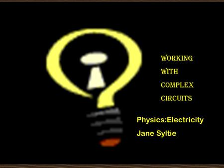 Working with Complex Circuits WORKING WITH COMPLEX CIRCUITS Physics:Electricity Jane Syltie.