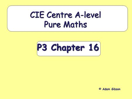 P3 Chapter 16 CIE Centre A-level Pure Maths © Adam Gibson.