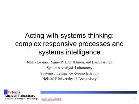 S ystems Analysis Laboratory Helsinki University of Technology Acting with systems thinking: complex responsive processes.