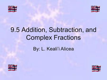9.5 Addition, Subtraction, and Complex Fractions By: L. Kealii Alicea.